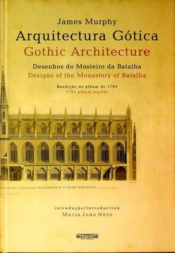 Arquitectura Gótica. Desenhos do Mosteiro da Batalha. Reedição do álbum de 1795 | Gothic Architecture. Designs of the Monastery of Batalha. 1795 Album Reprint