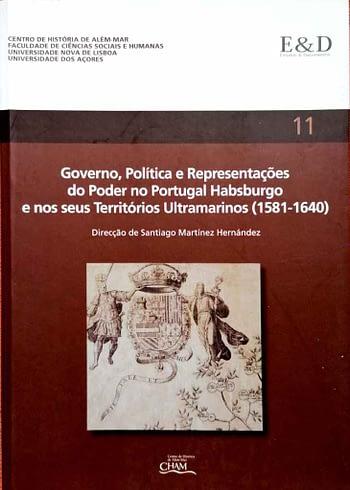 Governo, Política e Representações Governo do Poder no Portugal Habsburgo e nos Seus Territórios Ultramarinos (1581-1640)