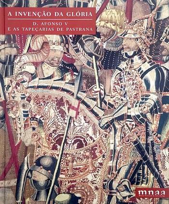 A Invenção da Glória. D. Afonso V e as Tapeçarias de Pastrana