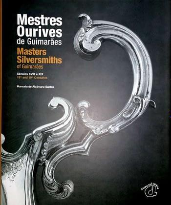 Mestres Ourives de Guimarães. Séculos XVIII e XIX | Masters Silversmiths of Guimarães. 18th and 19th centuries